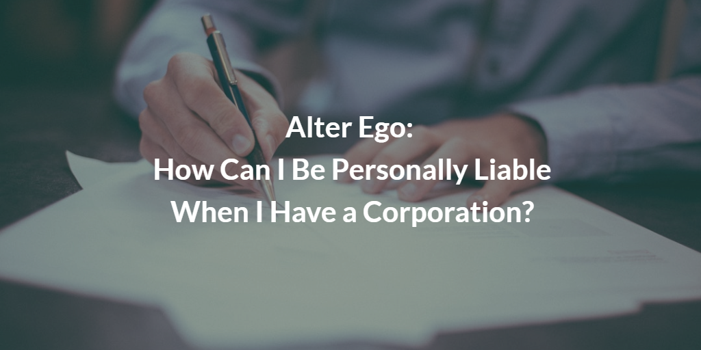 Alter Ego: How Can I Be Personally Liable When I Have a Corporation?