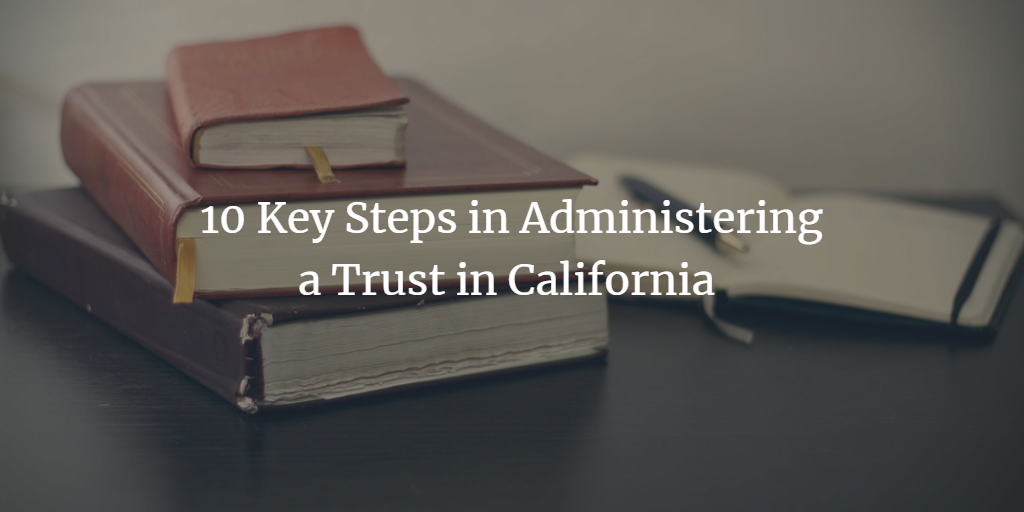 10 Key Steps in Administering a Trust in California