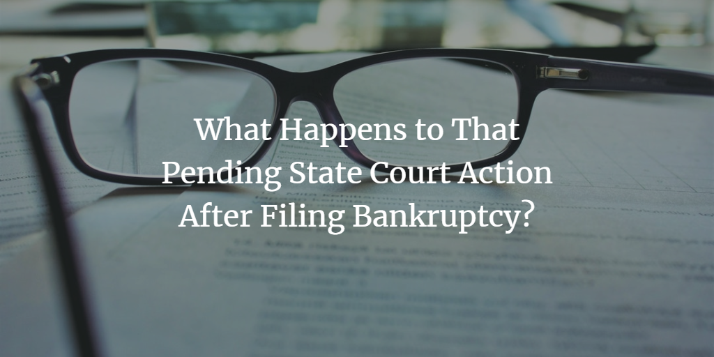 What Happens to That Pending State Court Action After Filing Bankruptcy?
