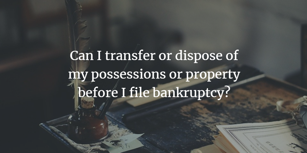 Can I transfer or dispose of my possessions or property before I file bankruptcy?