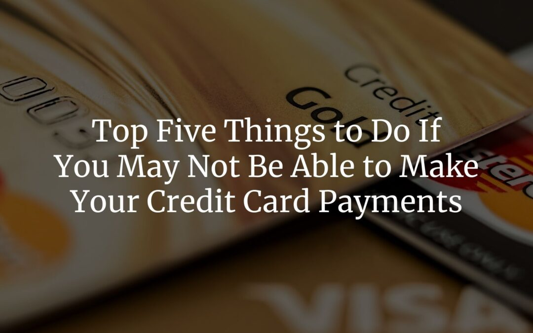 Top Five Things to Do If You May Not Be Able to Make Your Credit Card Payments