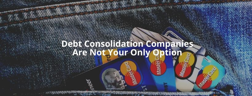 Debt Consolidation Companies Are Not Your Only Option