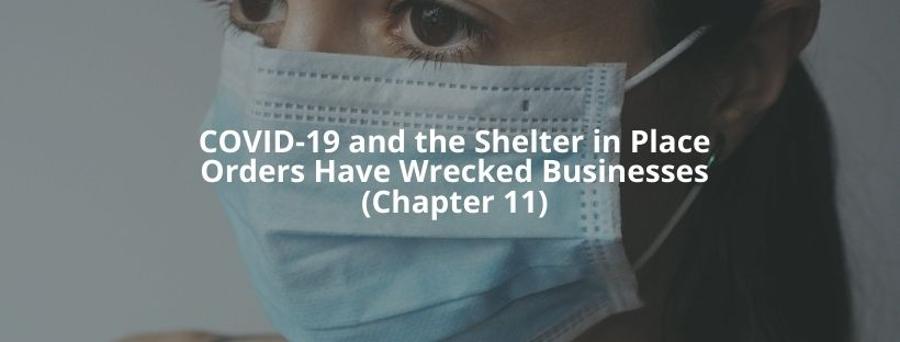 COVID-19 and the Shelter in Place Orders Have Wrecked Businesses (Chapter 11)