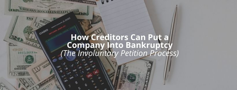 How Creditors Can Put a Company Into Bankruptcy – The Involuntary Petition Process
